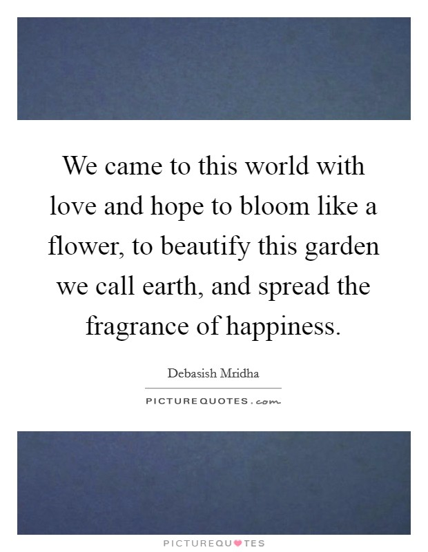 We came to this world with love and hope to bloom like a flower, to beautify this garden we call earth, and spread the fragrance of happiness Picture Quote #1
