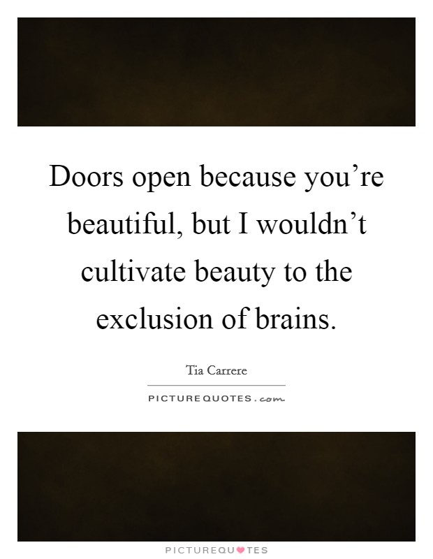Doors open because you're beautiful, but I wouldn't cultivate beauty to the exclusion of brains Picture Quote #1