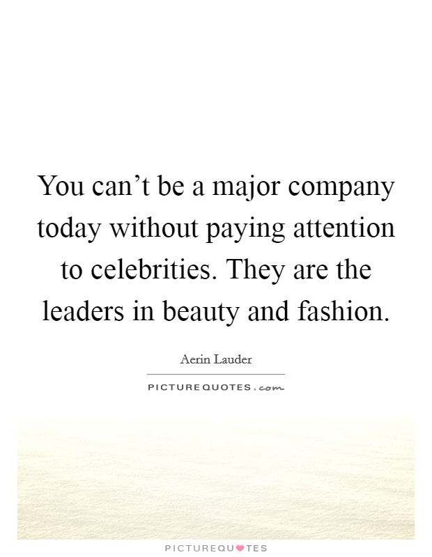You can't be a major company today without paying attention to celebrities. They are the leaders in beauty and fashion. Picture Quote #1