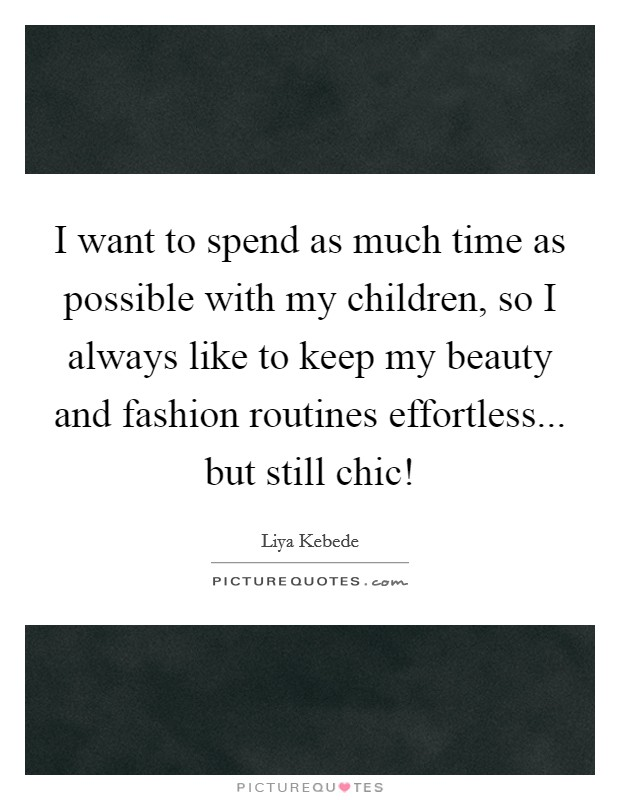 I want to spend as much time as possible with my children, so I always like to keep my beauty and fashion routines effortless... but still chic! Picture Quote #1