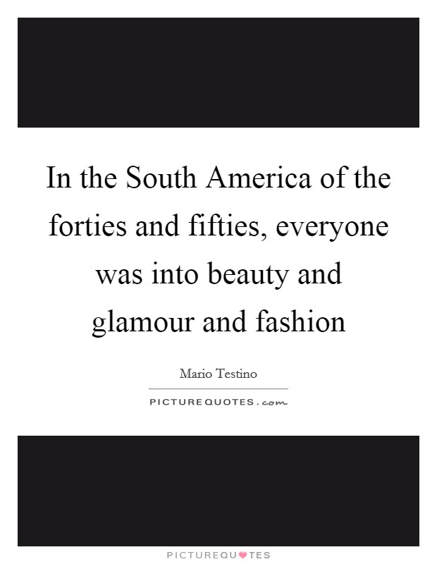 In the South America of the forties and fifties, everyone was into beauty and glamour and fashion Picture Quote #1