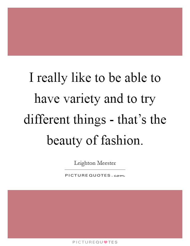 I really like to be able to have variety and to try different things - that's the beauty of fashion Picture Quote #1