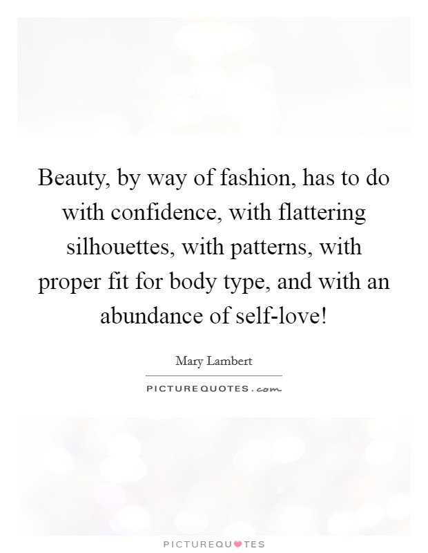 Beauty, by way of fashion, has to do with confidence, with flattering silhouettes, with patterns, with proper fit for body type, and with an abundance of self-love! Picture Quote #1