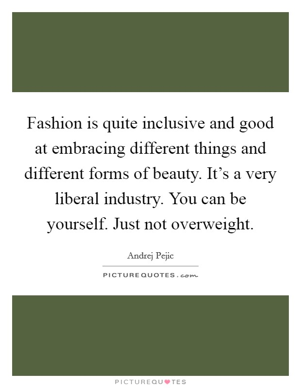 Fashion is quite inclusive and good at embracing different things and different forms of beauty. It's a very liberal industry. You can be yourself. Just not overweight Picture Quote #1