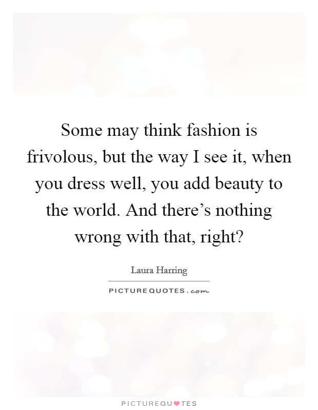 Some may think fashion is frivolous, but the way I see it, when you dress well, you add beauty to the world. And there's nothing wrong with that, right? Picture Quote #1