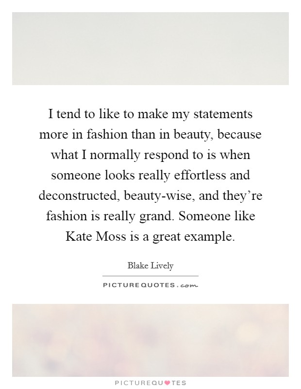 I tend to like to make my statements more in fashion than in beauty, because what I normally respond to is when someone looks really effortless and deconstructed, beauty-wise, and they're fashion is really grand. Someone like Kate Moss is a great example Picture Quote #1