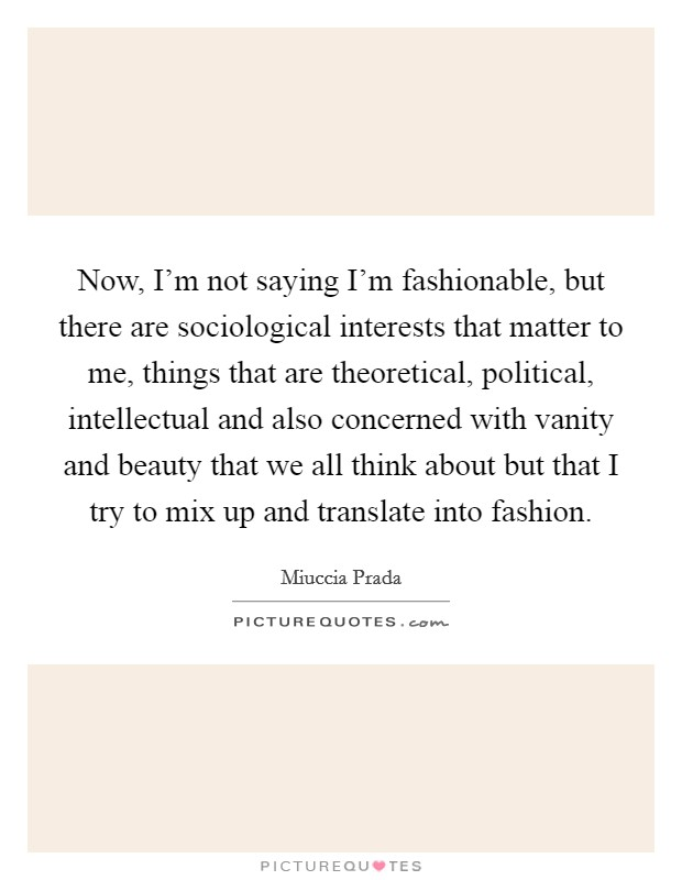 Now, I'm not saying I'm fashionable, but there are sociological interests that matter to me, things that are theoretical, political, intellectual and also concerned with vanity and beauty that we all think about but that I try to mix up and translate into fashion Picture Quote #1