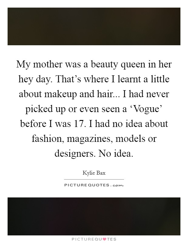 My mother was a beauty queen in her hey day. That's where I learnt a little about makeup and hair... I had never picked up or even seen a 'Vogue' before I was 17. I had no idea about fashion, magazines, models or designers. No idea Picture Quote #1