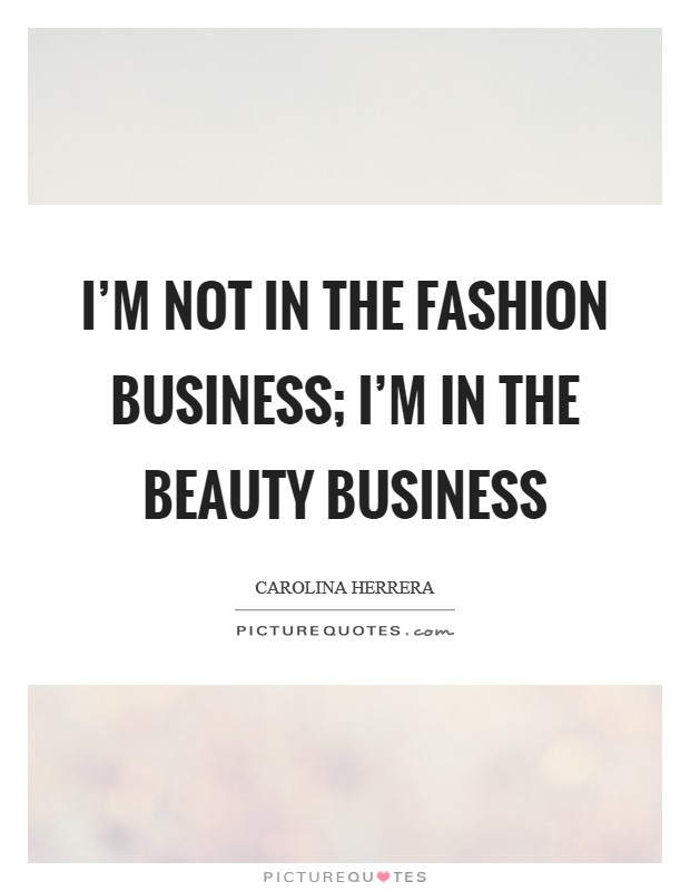 I'm not in the fashion business; I'm in the beauty business Picture Quote #1