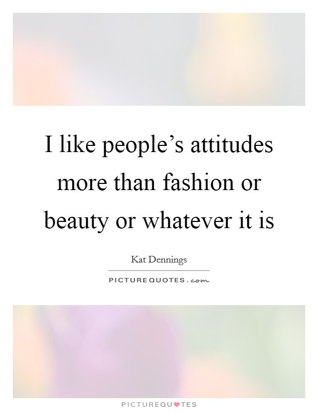 I like people's attitudes more than fashion or beauty or whatever it is Picture Quote #1