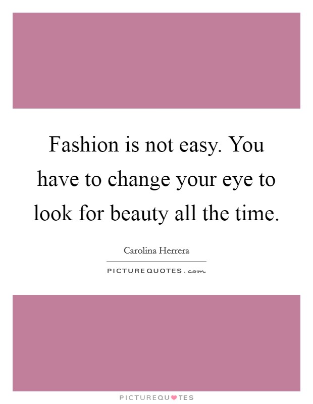 Fashion is not easy. You have to change your eye to look for beauty all the time Picture Quote #1