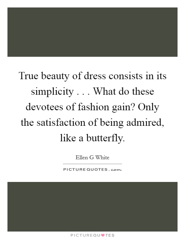 True beauty of dress consists in its simplicity . . . What do these devotees of fashion gain? Only the satisfaction of being admired, like a butterfly Picture Quote #1