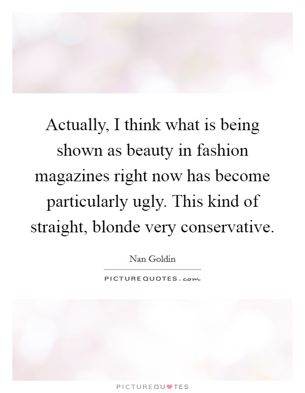 Actually, I think what is being shown as beauty in fashion magazines right now has become particularly ugly. This kind of straight, blonde very conservative Picture Quote #1