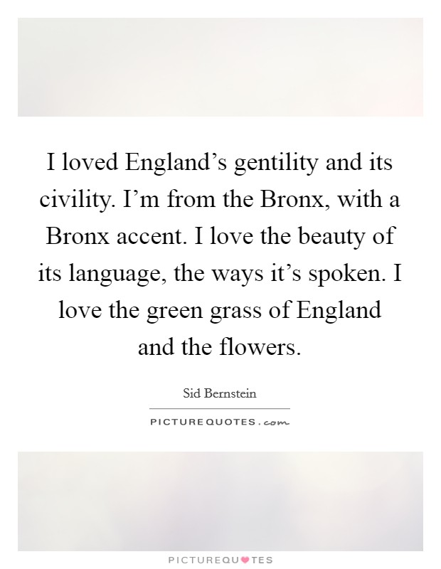 I loved England's gentility and its civility. I'm from the Bronx, with a Bronx accent. I love the beauty of its language, the ways it's spoken. I love the green grass of England and the flowers Picture Quote #1