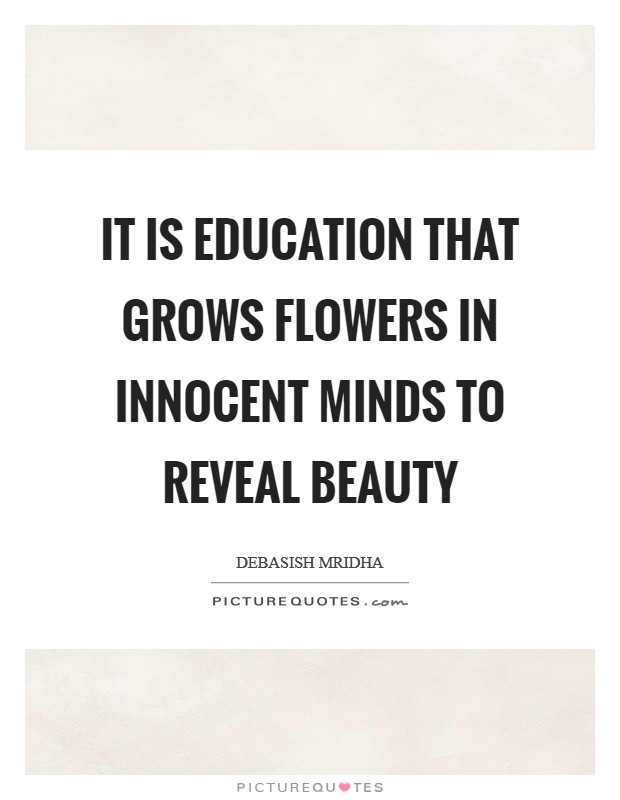 It is education that grows flowers in innocent minds to reveal beauty Picture Quote #1