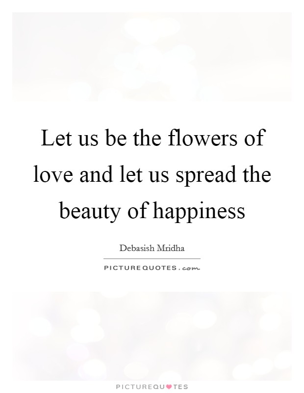 Let us be the flowers of love and let us spread the beauty of happiness Picture Quote #1
