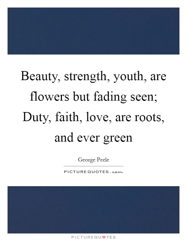Beauty, strength, youth, are flowers but fading seen; Duty, faith, love, are roots, and ever green Picture Quote #1
