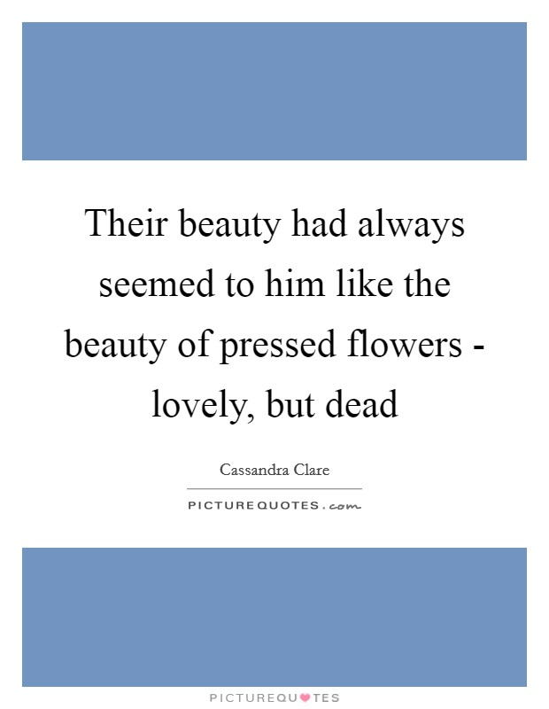 Their beauty had always seemed to him like the beauty of pressed flowers - lovely, but dead Picture Quote #1