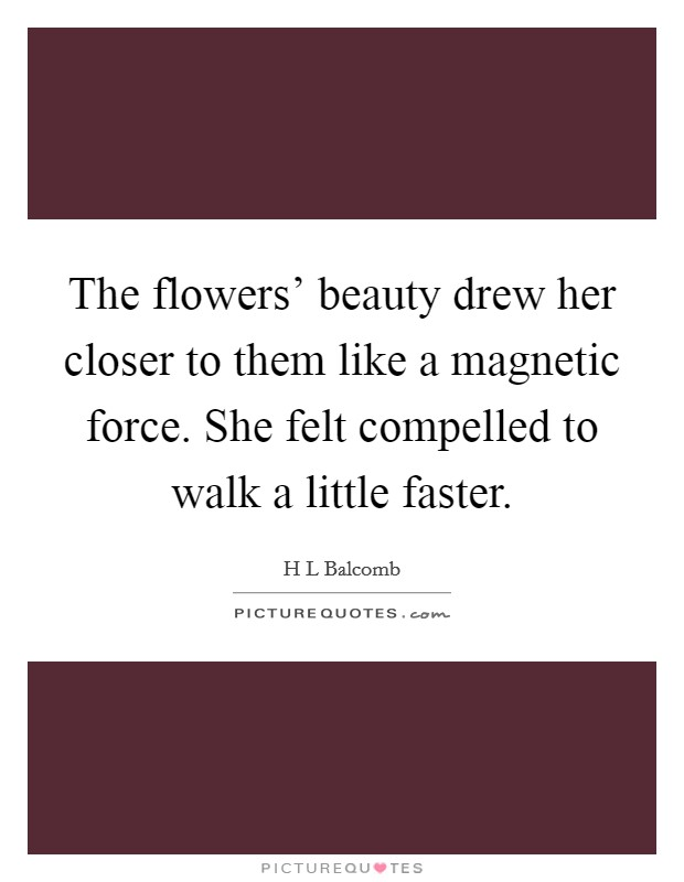 The flowers' beauty drew her closer to them like a magnetic force. She felt compelled to walk a little faster Picture Quote #1