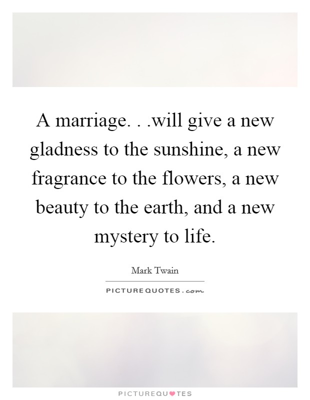 A marriage. . .will give a new gladness to the sunshine, a new fragrance to the flowers, a new beauty to the earth, and a new mystery to life Picture Quote #1
