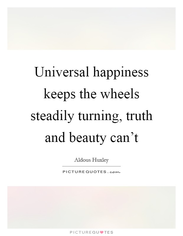 Universal happiness keeps the wheels steadily turning, truth and beauty can't Picture Quote #1