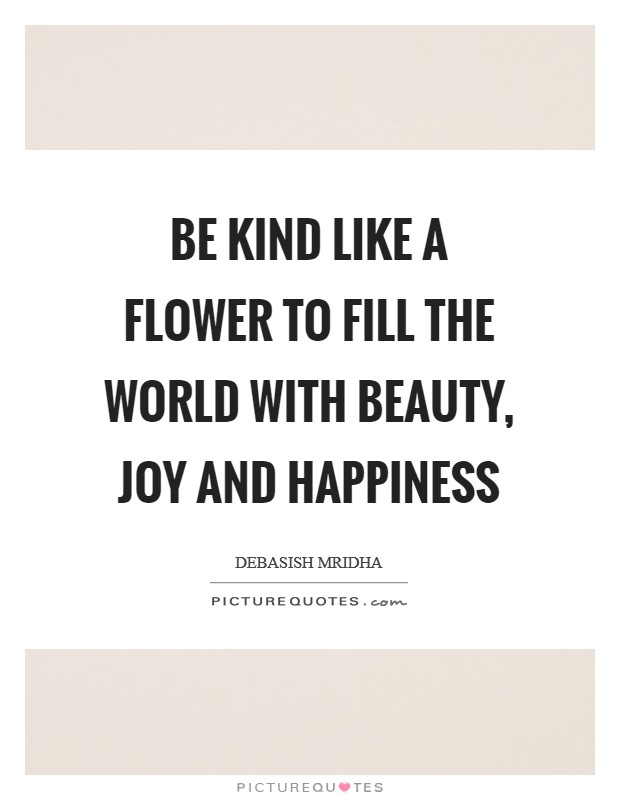 Be kind like a flower to fill the world with beauty, joy and happiness Picture Quote #1