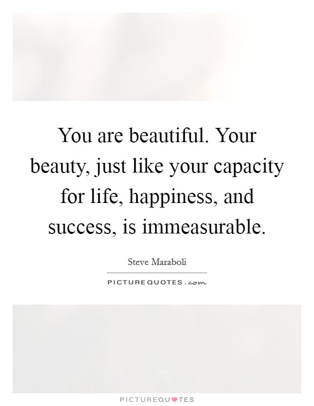 You are beautiful. Your beauty, just like your capacity for life, happiness, and success, is immeasurable Picture Quote #1