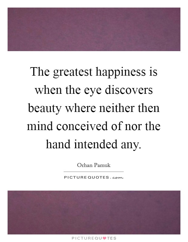 The greatest happiness is when the eye discovers beauty where neither then mind conceived of nor the hand intended any Picture Quote #1
