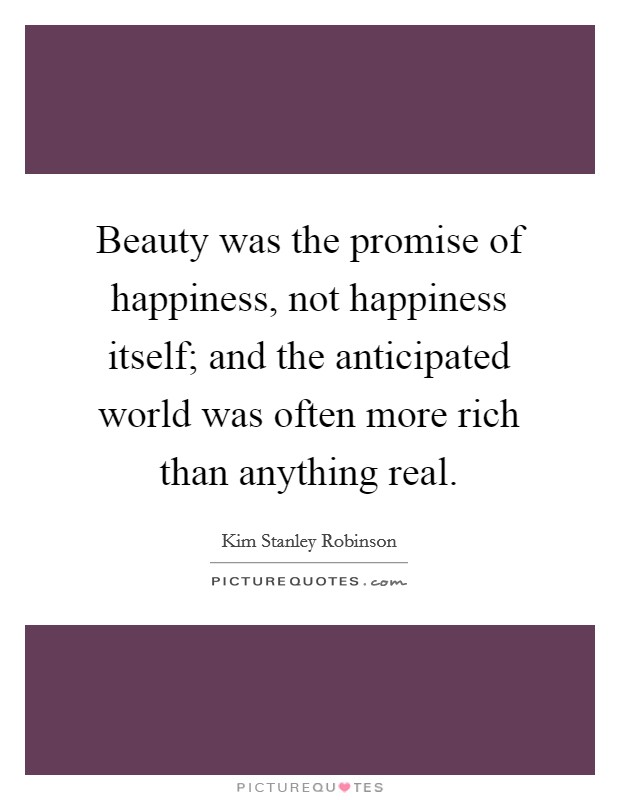Beauty was the promise of happiness, not happiness itself; and the anticipated world was often more rich than anything real Picture Quote #1