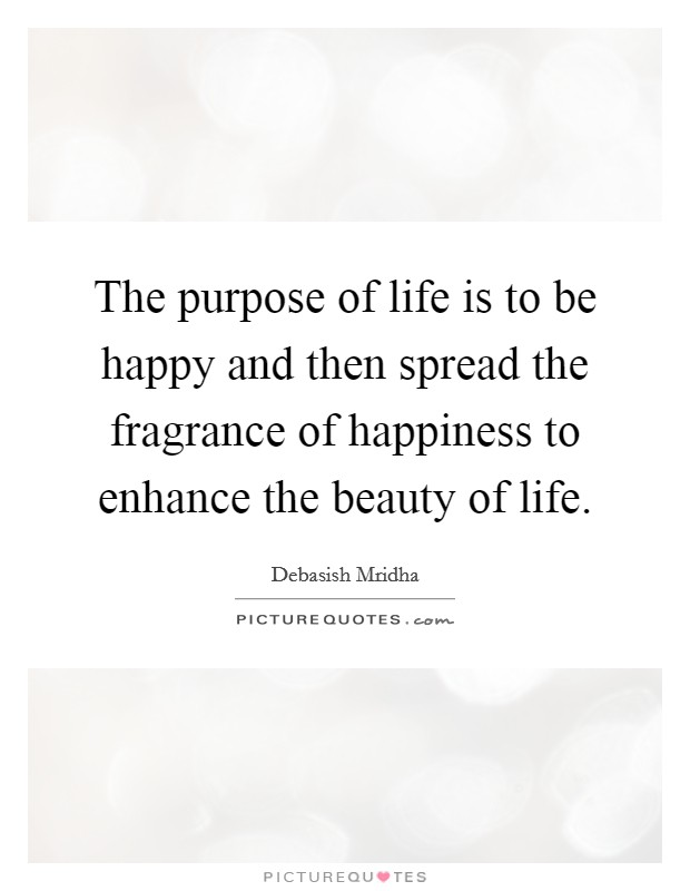 The purpose of life is to be happy and then spread the fragrance of happiness to enhance the beauty of life Picture Quote #1