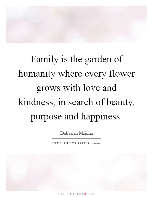Family is the garden of humanity where every flower grows with love and kindness, in search of beauty, purpose and happiness Picture Quote #1