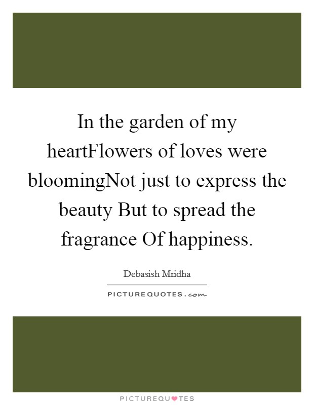 In the garden of my heartFlowers of loves were bloomingNot just to express the beauty But to spread the fragrance Of happiness Picture Quote #1