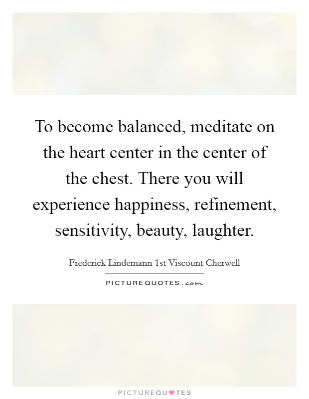 To become balanced, meditate on the heart center in the center of the chest. There you will experience happiness, refinement, sensitivity, beauty, laughter Picture Quote #1