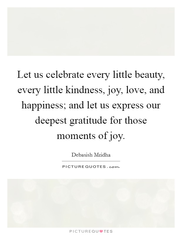 Let us celebrate every little beauty, every little kindness, joy, love, and happiness; and let us express our deepest gratitude for those moments of joy Picture Quote #1