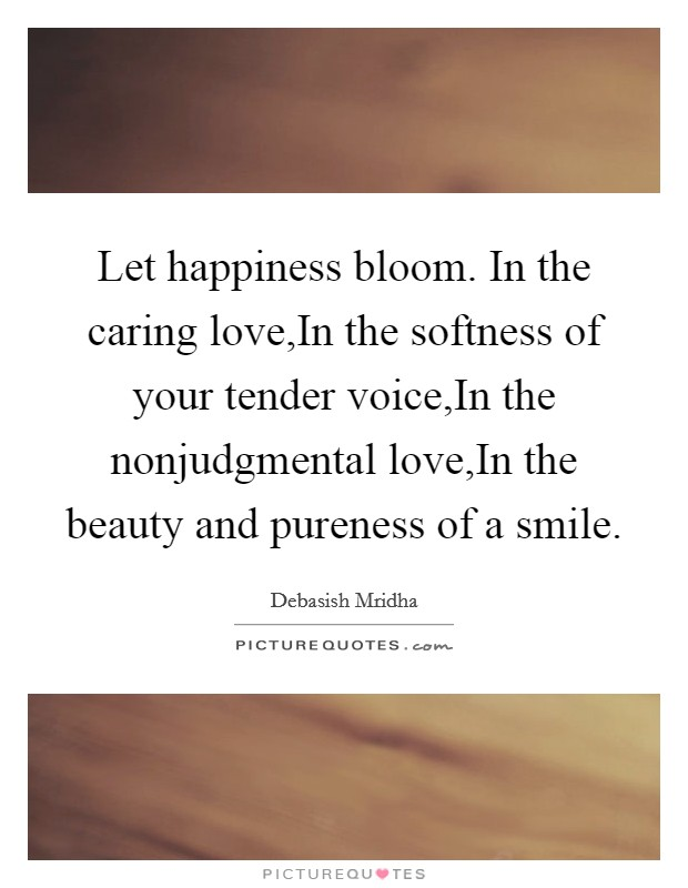 Let happiness bloom. In the caring love,In the softness of your tender voice,In the nonjudgmental love,In the beauty and pureness of a smile Picture Quote #1