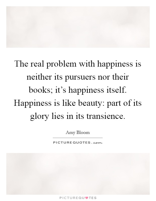 The real problem with happiness is neither its pursuers nor their books; it's happiness itself. Happiness is like beauty: part of its glory lies in its transience Picture Quote #1