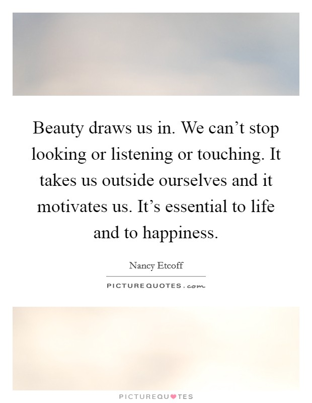 Beauty draws us in. We can't stop looking or listening or touching. It takes us outside ourselves and it motivates us. It's essential to life and to happiness Picture Quote #1