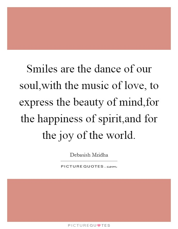 Smiles are the dance of our soul,with the music of love, to express the beauty of mind,for the happiness of spirit,and for the joy of the world Picture Quote #1