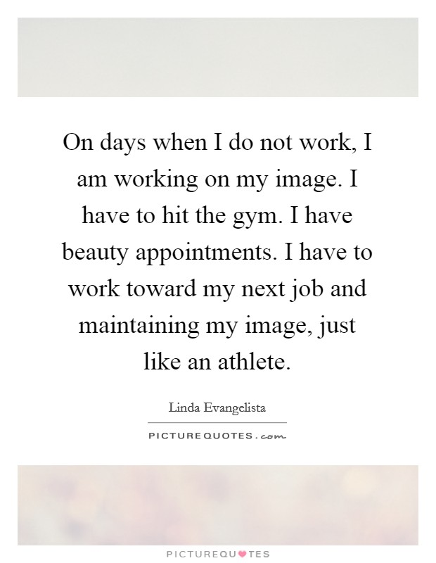 On days when I do not work, I am working on my image. I have to hit the gym. I have beauty appointments. I have to work toward my next job and maintaining my image, just like an athlete Picture Quote #1