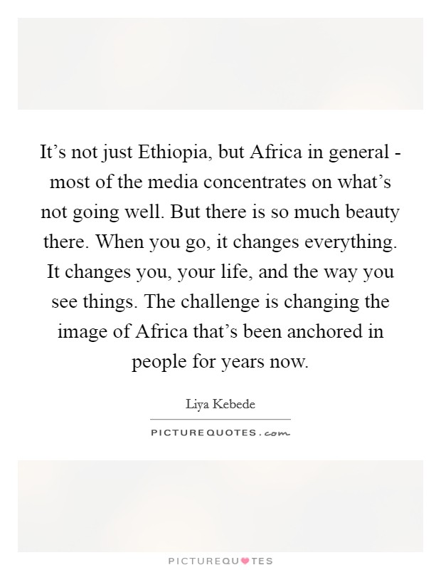 It's not just Ethiopia, but Africa in general - most of the media concentrates on what's not going well. But there is so much beauty there. When you go, it changes everything. It changes you, your life, and the way you see things. The challenge is changing the image of Africa that's been anchored in people for years now Picture Quote #1