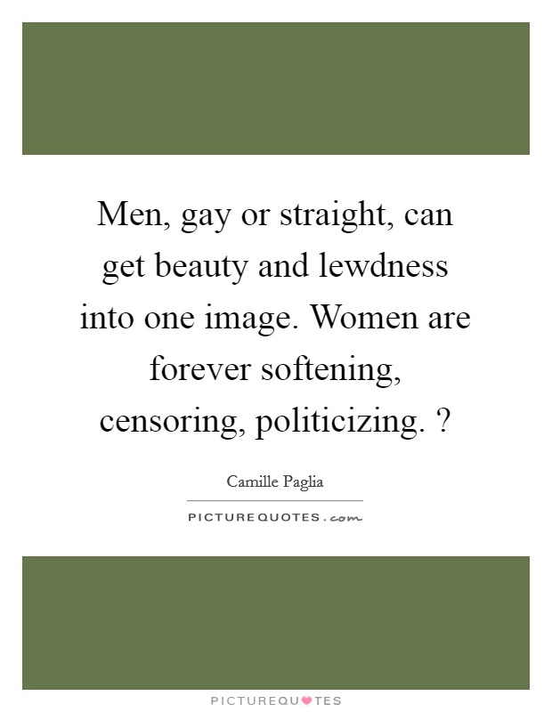Men, gay or straight, can get beauty and lewdness into one image. Women are forever softening, censoring, politicizing. ? Picture Quote #1