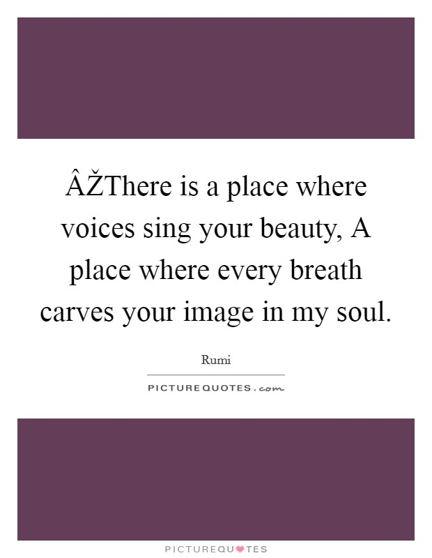 ÂŽThere is a place where voices sing your beauty, A place where every breath carves your image in my soul Picture Quote #1