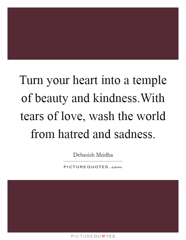 Turn your heart into a temple of beauty and kindness.With tears of love, wash the world from hatred and sadness Picture Quote #1