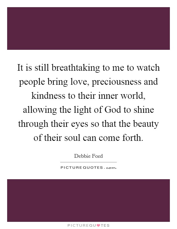 It is still breathtaking to me to watch people bring love, preciousness and kindness to their inner world, allowing the light of God to shine through their eyes so that the beauty of their soul can come forth Picture Quote #1