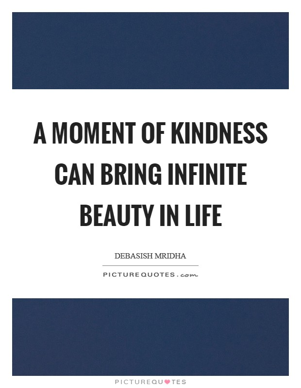 A moment of kindness can bring infinite beauty in life Picture Quote #1