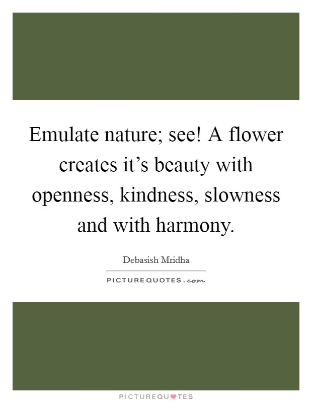 Emulate nature; see! A flower creates it's beauty with openness, kindness, slowness and with harmony Picture Quote #1
