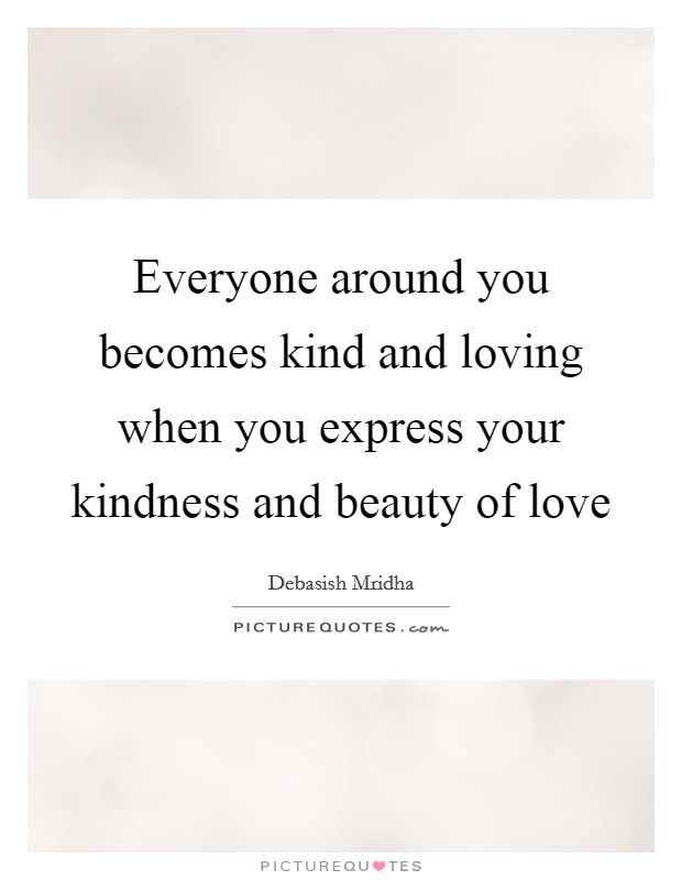 Everyone around you becomes kind and loving when you express your kindness and beauty of love Picture Quote #1