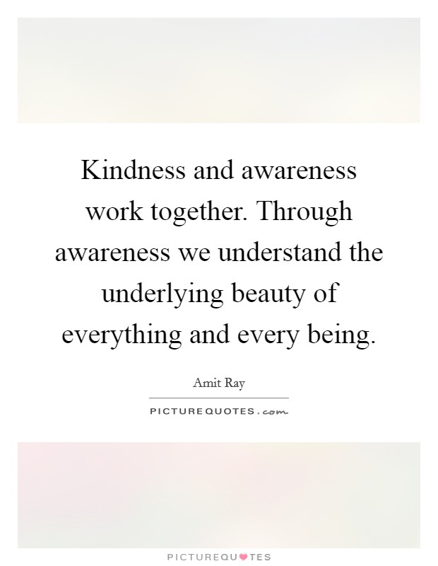 Kindness and awareness work together. Through awareness we understand the underlying beauty of everything and every being Picture Quote #1