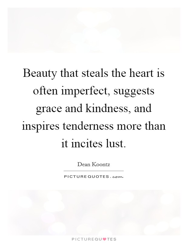 Beauty that steals the heart is often imperfect, suggests grace and kindness, and inspires tenderness more than it incites lust Picture Quote #1