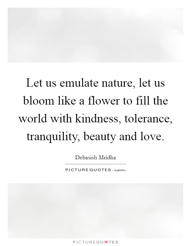 Let us emulate nature, let us bloom like a flower to fill the world with kindness, tolerance, tranquility, beauty and love Picture Quote #1